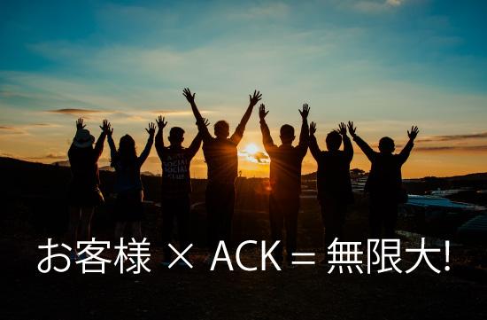 お客様 ✕ ACK = 無限大!